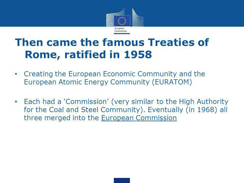 Then came the famous Treaties of Rome, ratified in 1958 Creating the European Economic Community and the European Atomic Energy Community (EURATOM) Each had a 'Commission' (very similar to the High Authority for the Coal and Steel Community).