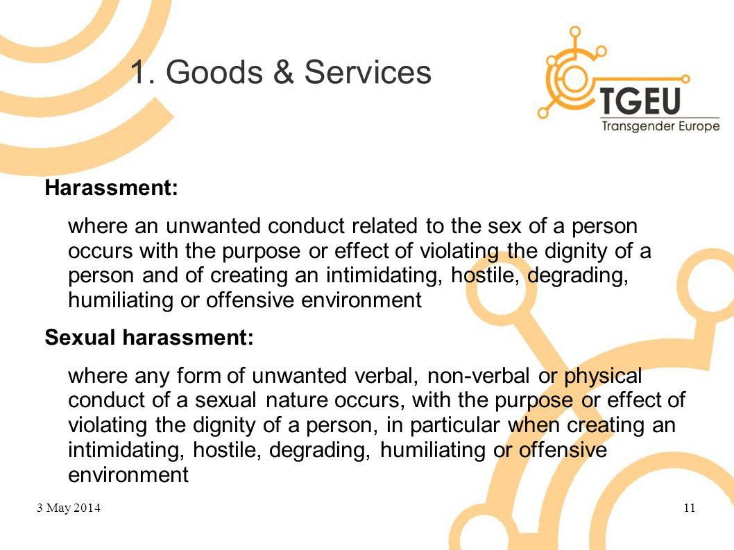 1. Goods & Services Harassment: where an unwanted conduct related to the sex of a person occurs with the purpose or effect of violating the dignity of