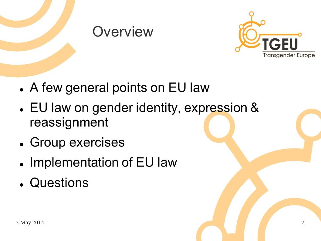 Overview A few general points on EU law EU law on gender identity, expression & reassignment Group exercises Implementation of EU law Questions 3 May
