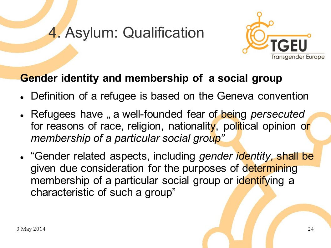 "4. Asylum: Qualification Gender identity and membership of a social group Definition of a refugee is based on the Geneva convention Refugees have "" a"