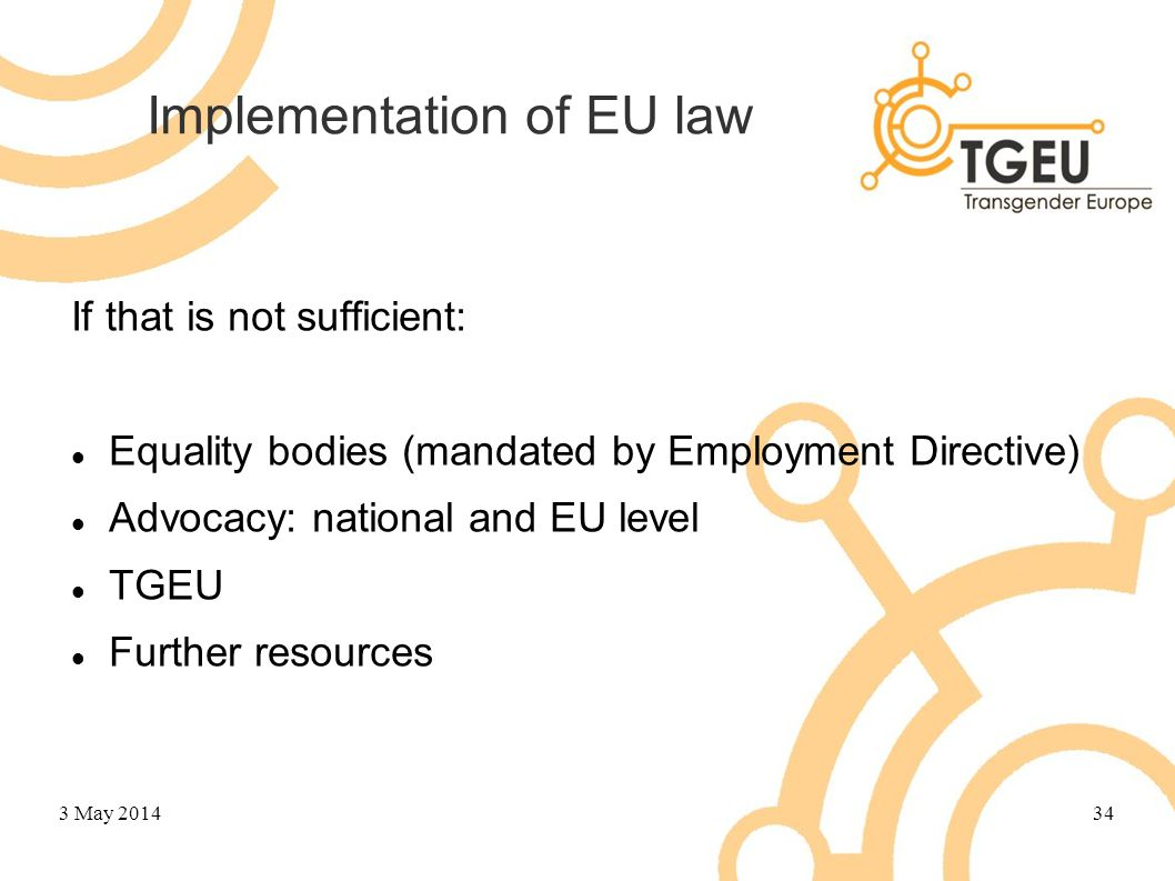Implementation of EU law If that is not sufficient: Equality bodies (mandated by Employment Directive) Advocacy: national and EU level TGEU Further re