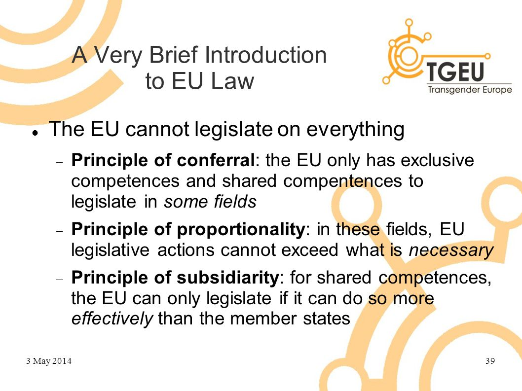 A Very Brief Introduction to EU Law The EU cannot legislate on everything  Principle of conferral: the EU only has exclusive competences and shared compentences to legislate in some fields  Principle of proportionality: in these fields, EU legislative actions cannot exceed what is necessary  Principle of subsidiarity: for shared competences, the EU can only legislate if it can do so more effectively than the member states 3 May 201439