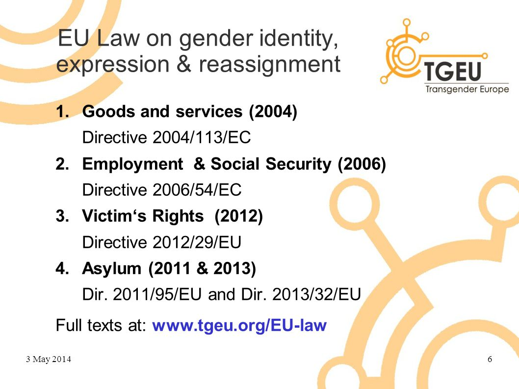 EU Law on gender identity, expression & reassignment 1.Goods and services (2004) Directive 2004/113/EC 2.Employment & Social Security (2006) Directive
