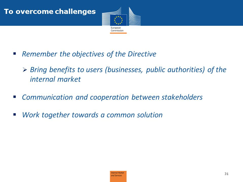  Remember the objectives of the Directive  Bring benefits to users (businesses, public authorities) of the internal market  Communication and coope
