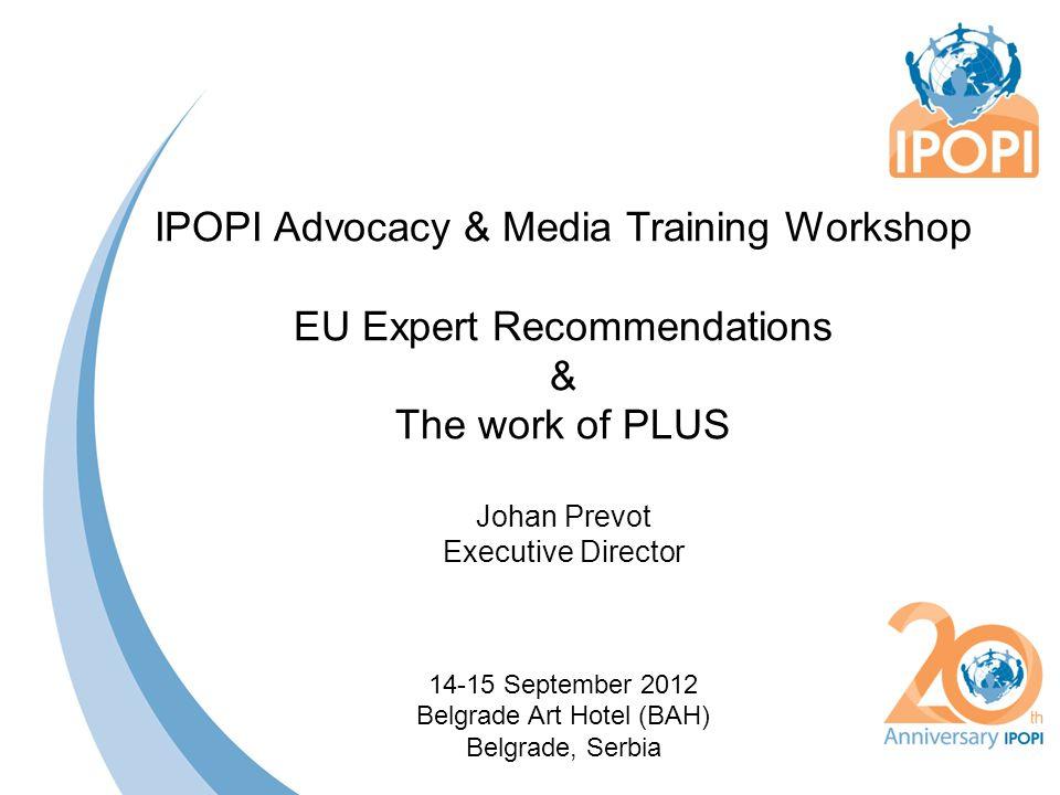IPOPI Advocacy & Media Training Workshop EU Expert Recommendations & The work of PLUS Johan Prevot Executive Director 14-15 September 2012 Belgrade Art Hotel (BAH) Belgrade, Serbia