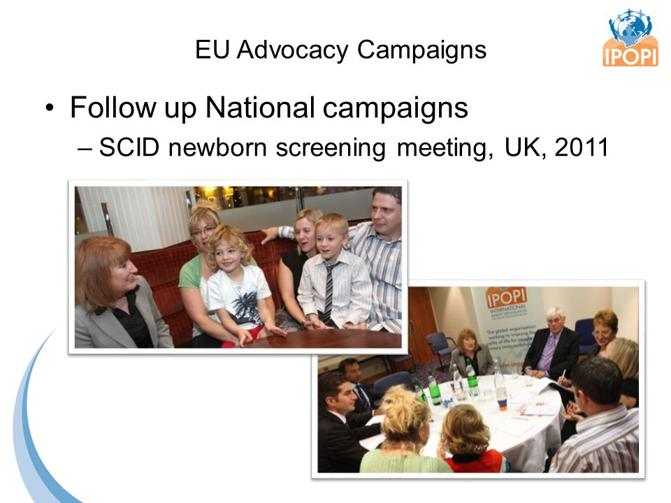 Follow up National campaigns –SCID newborn screening meeting, UK, 2011 EU Advocacy Campaigns