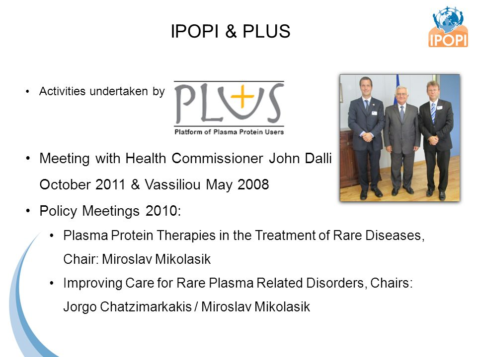 Activities undertaken by Meeting with Health Commissioner John Dalli October 2011 & Vassiliou May 2008 Policy Meetings 2010: Plasma Protein Therapies