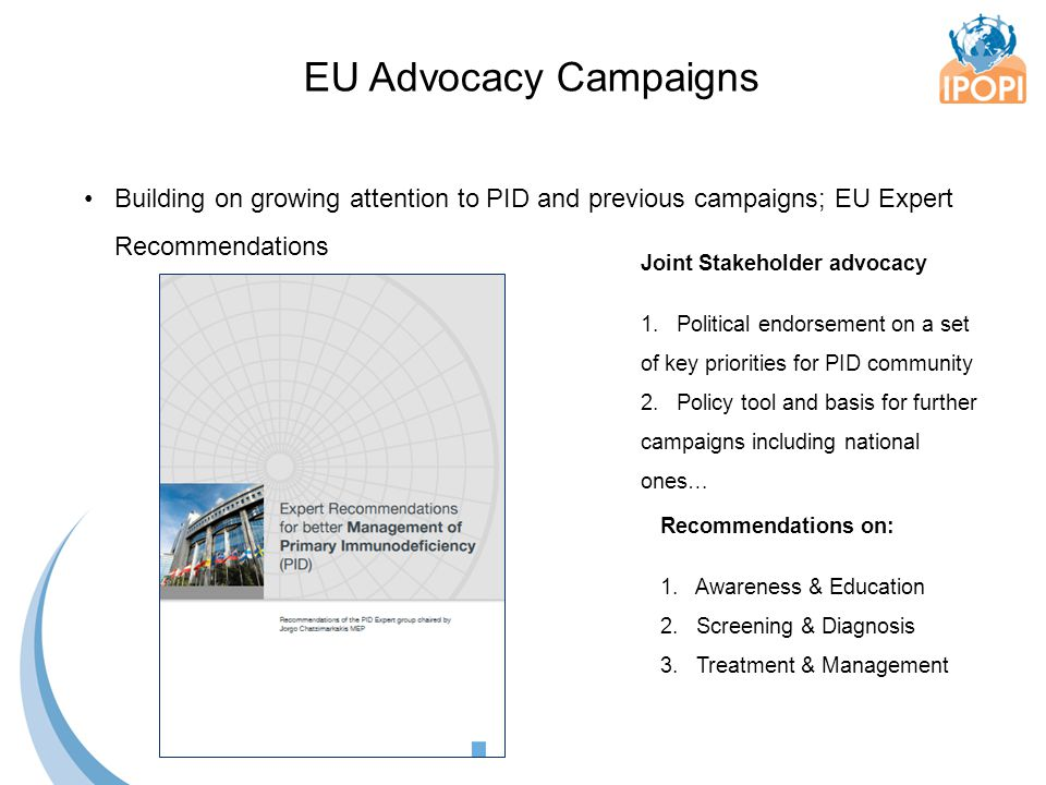 Building on growing attention to PID and previous campaigns; EU Expert Recommendations EU Advocacy Campaigns Joint Stakeholder advocacy 1. Political e