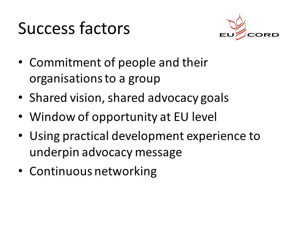 Success factors Commitment of people and their organisations to a group Shared vision, shared advocacy goals Window of opportunity at EU level Using practical development experience to underpin advocacy message Continuous networking