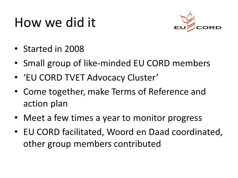How we did it Started in 2008 Small group of like-minded EU CORD members 'EU CORD TVET Advocacy Cluster' Come together, make Terms of Reference and action plan Meet a few times a year to monitor progress EU CORD facilitated, Woord en Daad coordinated, other group members contributed