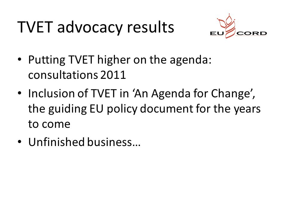 TVET advocacy results Putting TVET higher on the agenda: consultations 2011 Inclusion of TVET in 'An Agenda for Change', the guiding EU policy document for the years to come Unfinished business…