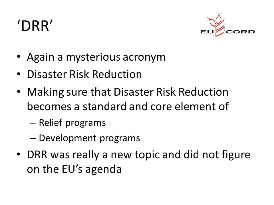'DRR' Again a mysterious acronym Disaster Risk Reduction Making sure that Disaster Risk Reduction becomes a standard and core element of – Relief programs – Development programs DRR was really a new topic and did not figure on the EU's agenda