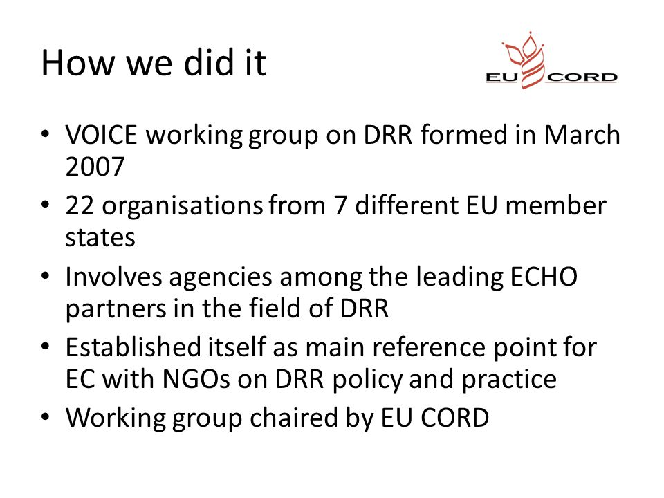 How we did it VOICE working group on DRR formed in March 2007 22 organisations from 7 different EU member states Involves agencies among the leading ECHO partners in the field of DRR Established itself as main reference point for EC with NGOs on DRR policy and practice Working group chaired by EU CORD
