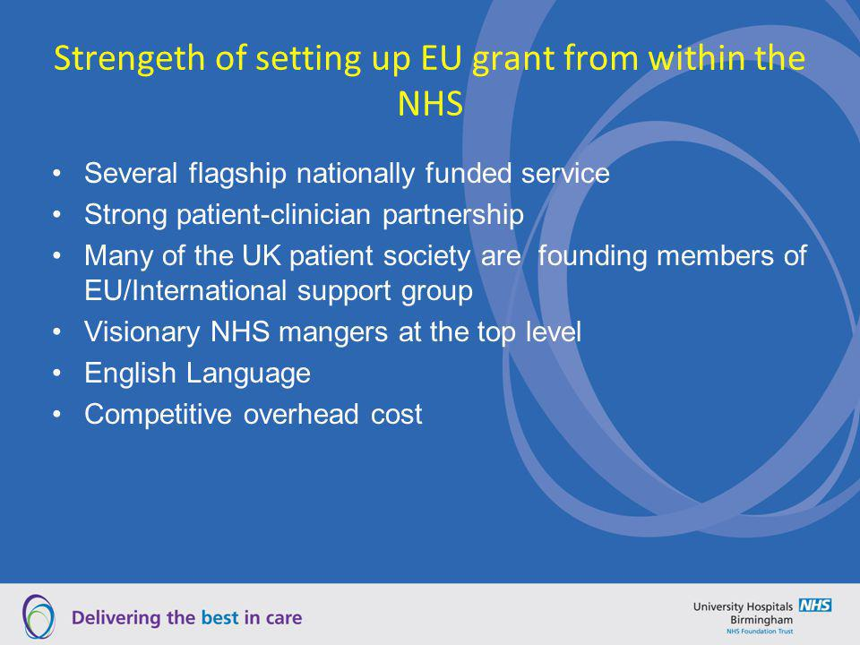 Strengeth of setting up EU grant from within the NHS Several flagship nationally funded service Strong patient-clinician partnership Many of the UK pa