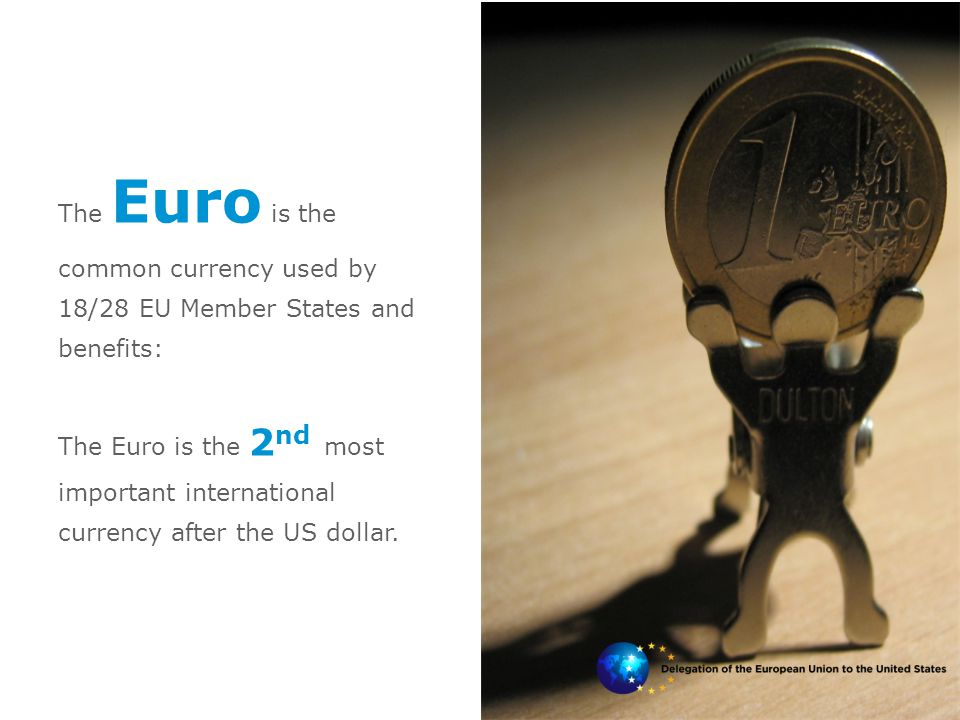 The Euro is the common currency used by 18/28 EU Member States and benefits: The Euro is the 2 nd most important international currency after the US d