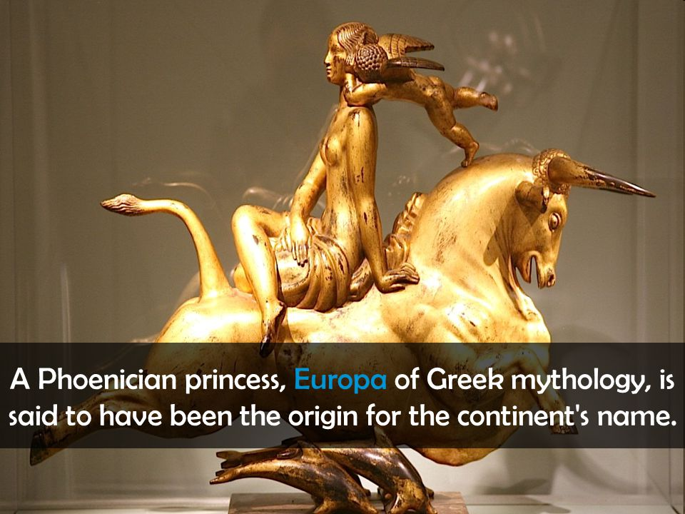 A Phoenician princess, Europa of Greek mythology, is said to have been the origin for the continent's name.