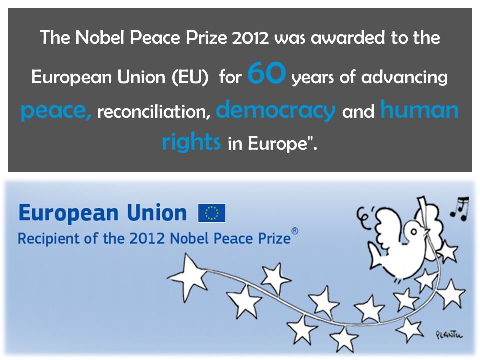 The Nobel Peace Prize 2012 was awarded to the European Union (EU) for 60 years of advancing peace, reconciliation, democracy and human rights in Europ