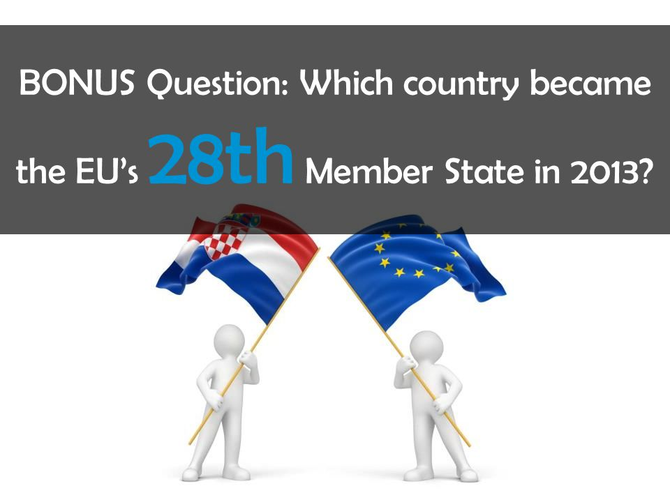 BONUS Question: Which country became the EU's 28th Member State in 2013?