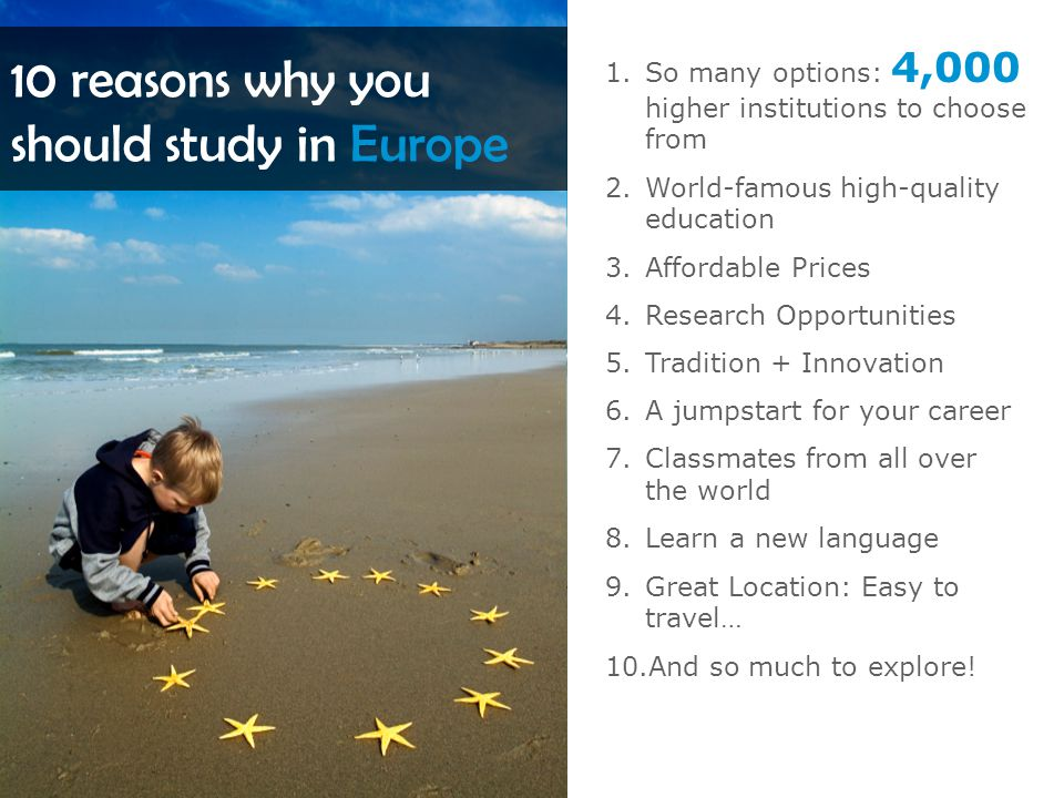 10 reasons why you should study in Europe 1.So many options: 4,000 higher institutions to choose from 2.World-famous high-quality education 3.Affordable Prices 4.Research Opportunities 5.Tradition + Innovation 6.A jumpstart for your career 7.Classmates from all over the world 8.Learn a new language 9.Great Location: Easy to travel… 10.And so much to explore!