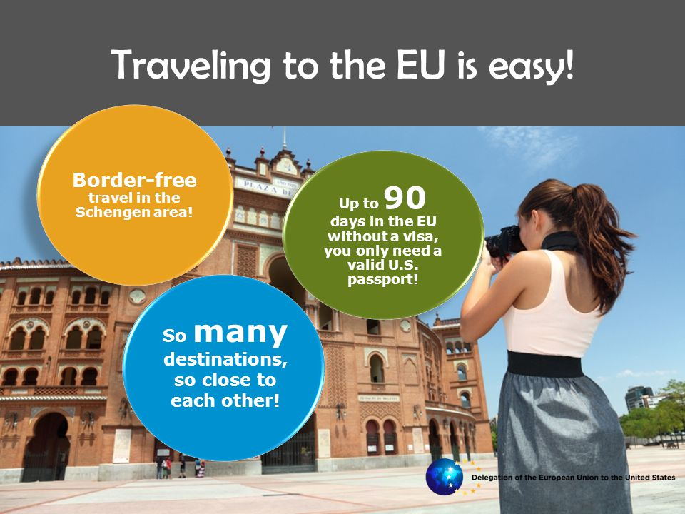 Traveling to the EU is easy.Up to 90 days in the EU without a visa, you only need a valid U.S.
