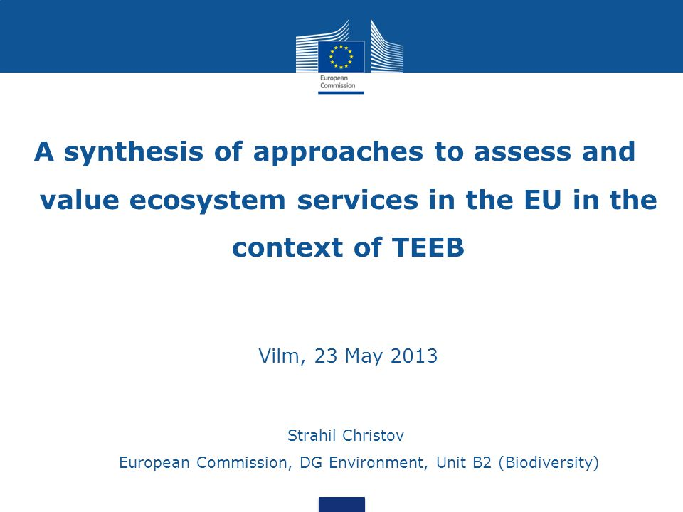 Strahil Christov European Commission, DG Environment, Unit B2 (Biodiversity) A synthesis of approaches to assess and value ecosystem services in the EU in the context of TEEB Vilm, 23 May 2013