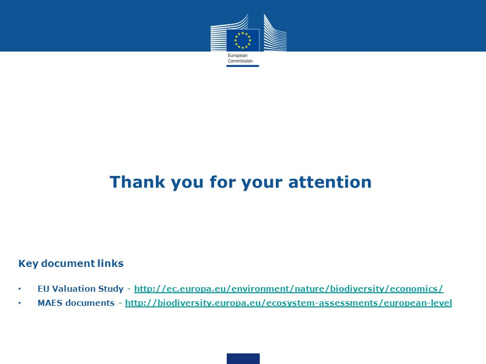Thank you for your attention Key document links EU Valuation Study - http://ec.europa.eu/environment/nature/biodiversity/economics/http://ec.europa.eu/environment/nature/biodiversity/economics/ MAES documents - http://biodiversity.europa.eu/ecosystem-assessments/european-levelhttp://biodiversity.europa.eu/ecosystem-assessments/european-level