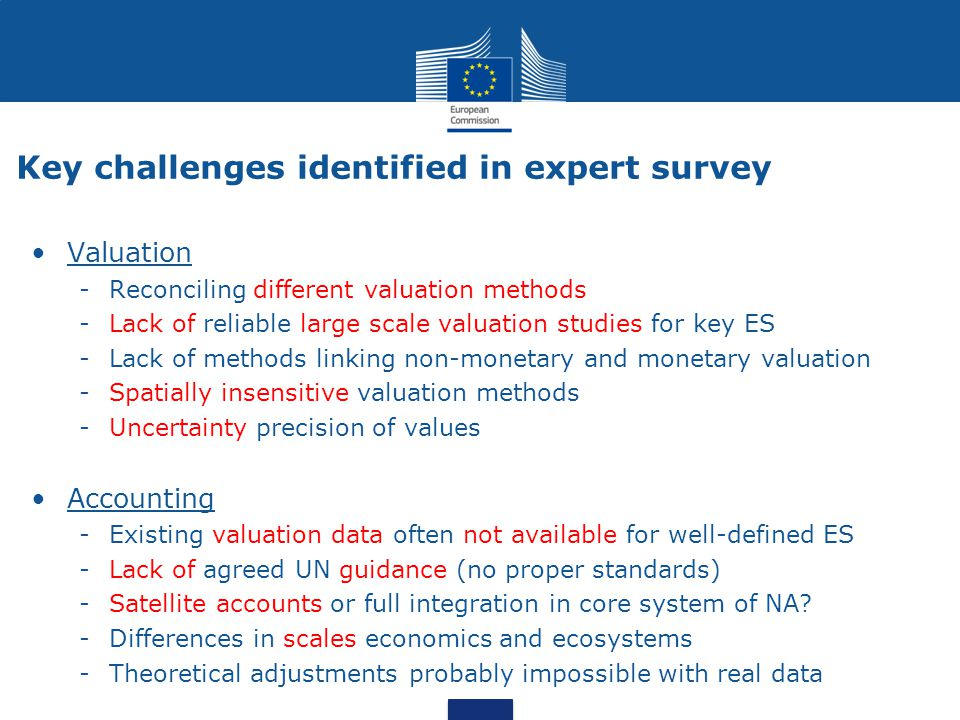 Key challenges identified in expert survey Valuation -Reconciling different valuation methods -Lack of reliable large scale valuation studies for key ES -Lack of methods linking non-monetary and monetary valuation -Spatially insensitive valuation methods -Uncertainty precision of values Accounting -Existing valuation data often not available for well-defined ES -Lack of agreed UN guidance (no proper standards) -Satellite accounts or full integration in core system of NA.