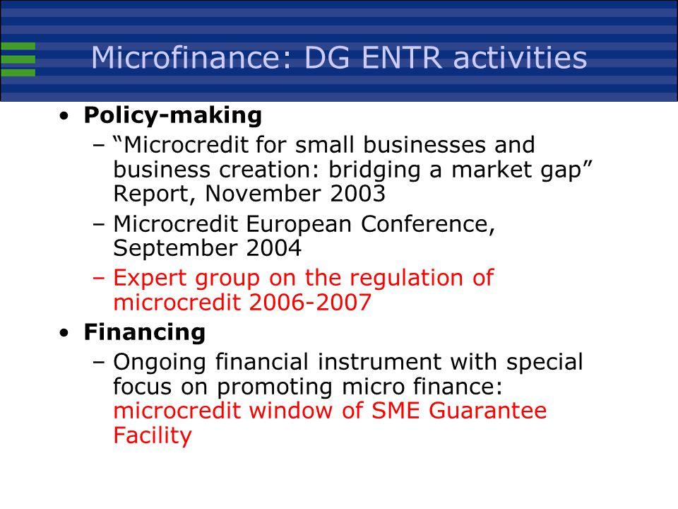 Microfinance: DG ENTR activities Policy-making – Microcredit for small businesses and business creation: bridging a market gap Report, November 2003 –Microcredit European Conference, September 2004 –Expert group on the regulation of microcredit Financing –Ongoing financial instrument with special focus on promoting micro finance: microcredit window of SME Guarantee Facility