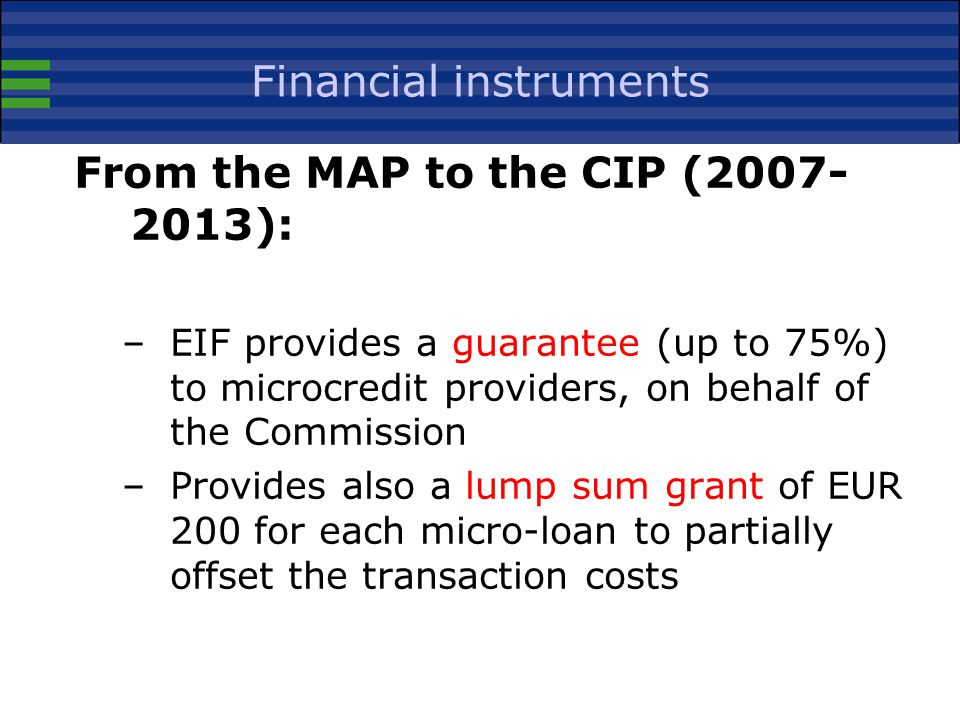 Financial instruments From the MAP to the CIP ( ): –EIF provides a guarantee (up to 75%) to microcredit providers, on behalf of the Commission –Provides also a lump sum grant of EUR 200 for each micro-loan to partially offset the transaction costs