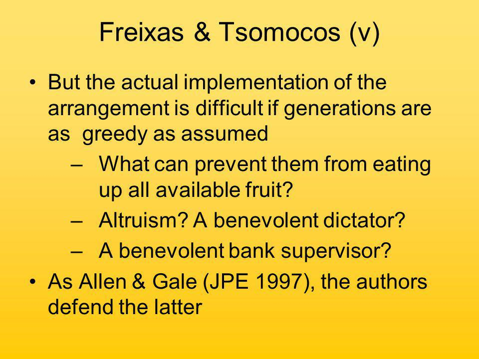 Freixas & Tsomocos (v) But the actual implementation of the arrangement is difficult if generations are as greedy as assumed –What can prevent them from eating up all available fruit.