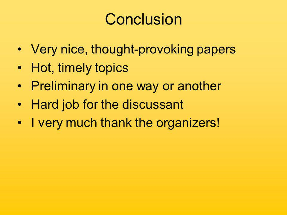 Conclusion Very nice, thought-provoking papers Hot, timely topics Preliminary in one way or another Hard job for the discussant I very much thank the organizers!