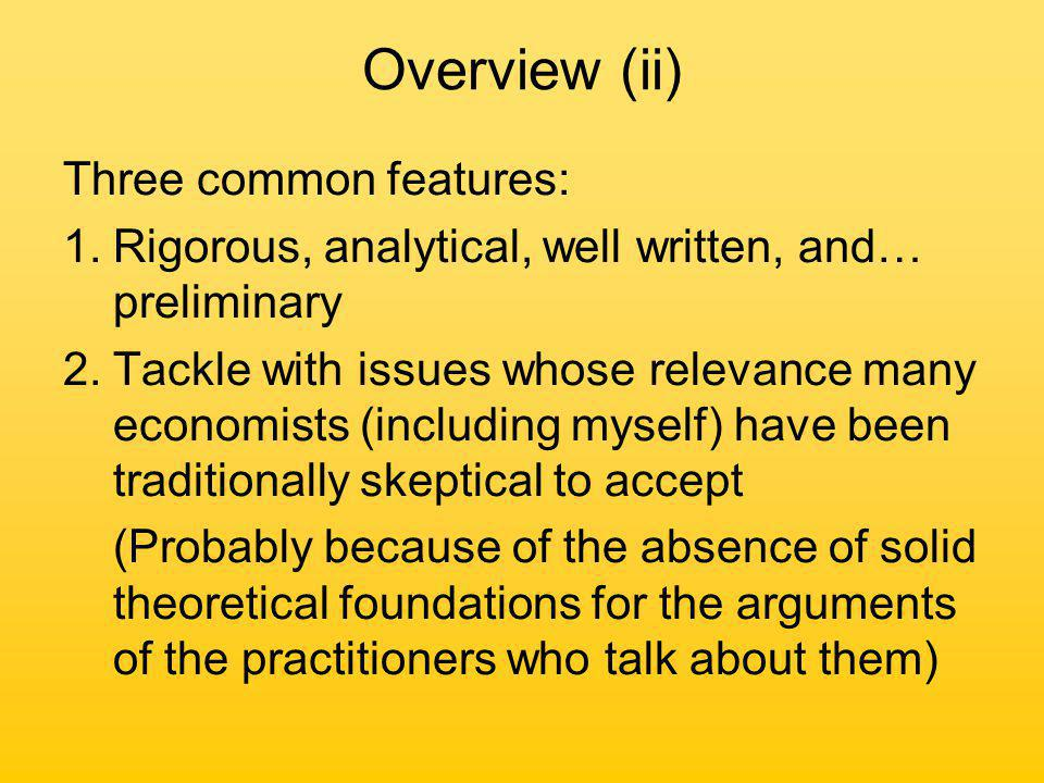 Overview (ii) Three common features: 1.Rigorous, analytical, well written, and… preliminary 2.Tackle with issues whose relevance many economists (including myself) have been traditionally skeptical to accept (Probably because of the absence of solid theoretical foundations for the arguments of the practitioners who talk about them)