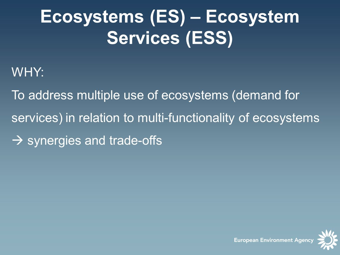 Ecosystems (ES) – Ecosystem Services (ESS) WHY: To address multiple use of ecosystems (demand for services) in relation to multi-functionality of ecosystems  synergies and trade-offs