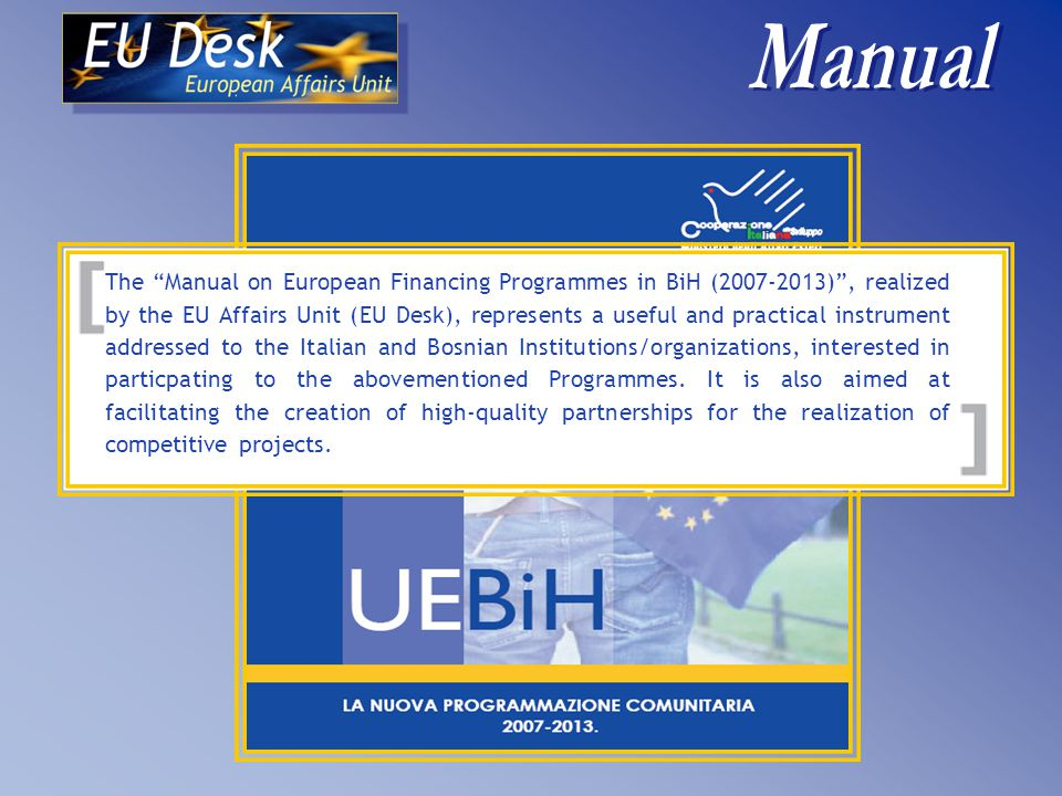 The Manual on European Financing Programmes in BiH (2007-2013) , realized by the EU Affairs Unit (EU Desk), represents a useful and practical instrument addressed to the Italian and Bosnian Institutions/organizations, interested in particpating to the abovementioned Programmes.