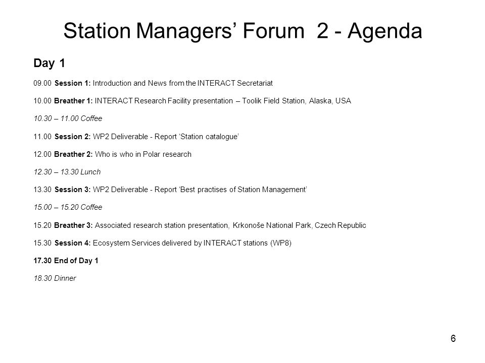 7 Station Managers' Forum 2 - Agenda Day 2 08.25 Welcome and practicalities of Day 2 08.30 Session 5: Retro- and Prospective Vegetation Change in the Polar Regions: Back to the Future 08.45 Session 6: WP4 Transnational Access – feedback 10.30 – 11.00 Coffee 11.00 Breather 4: INTERACT Research Facility presentation – Abisko Scientific Research Station, Sweden 11.30 - 12.30 Walk in the Park 12.30 - 13.30 Lunch 13.30 Breather 5: INTERACT Research Facility presentation – Zackenberg Research Station, Greenland 14.00 Session 7: INTERACT web-site 14.30 – 14.50 Coffee 14.50 Breather 6: Associated research station, Czech Arctic Station, Svalbard 15.00 Session 8: WP8 Outreach and involvement of local communities 17.00 End of Day 2 18.30 Dinner