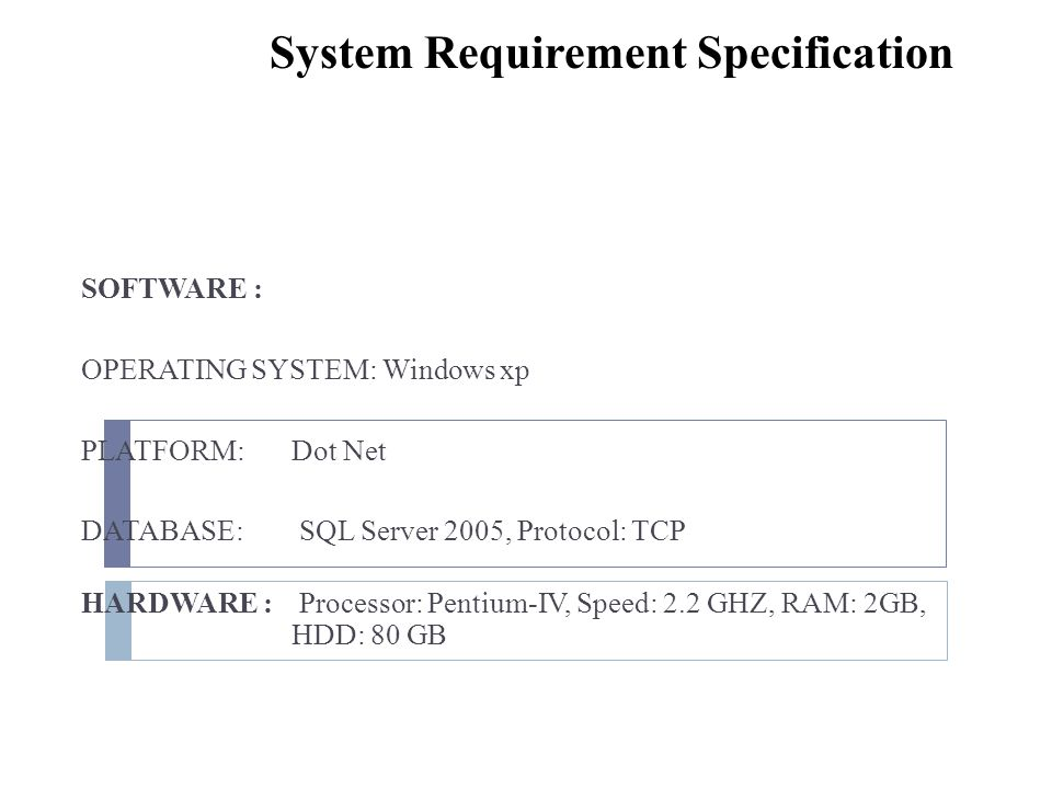 System Requirement Specification SOFTWARE : OPERATING SYSTEM: Windows xp PLATFORM:Dot Net DATABASE: SQL Server 2005, Protocol: TCP HARDWARE : Processo