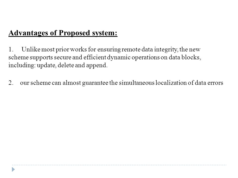 Advantages of Proposed system: 1. Unlike most prior works for ensuring remote data integrity, the new scheme supports secure and efficient dynamic ope