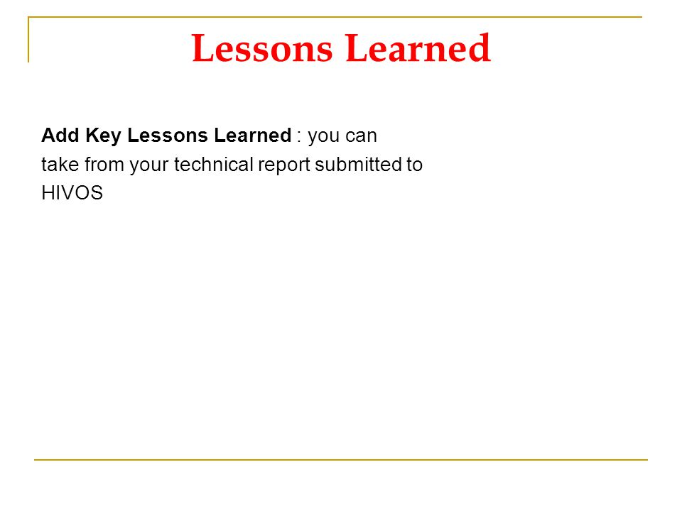 Lessons Learned Add Key Lessons Learned : you can take from your technical report submitted to HIVOS