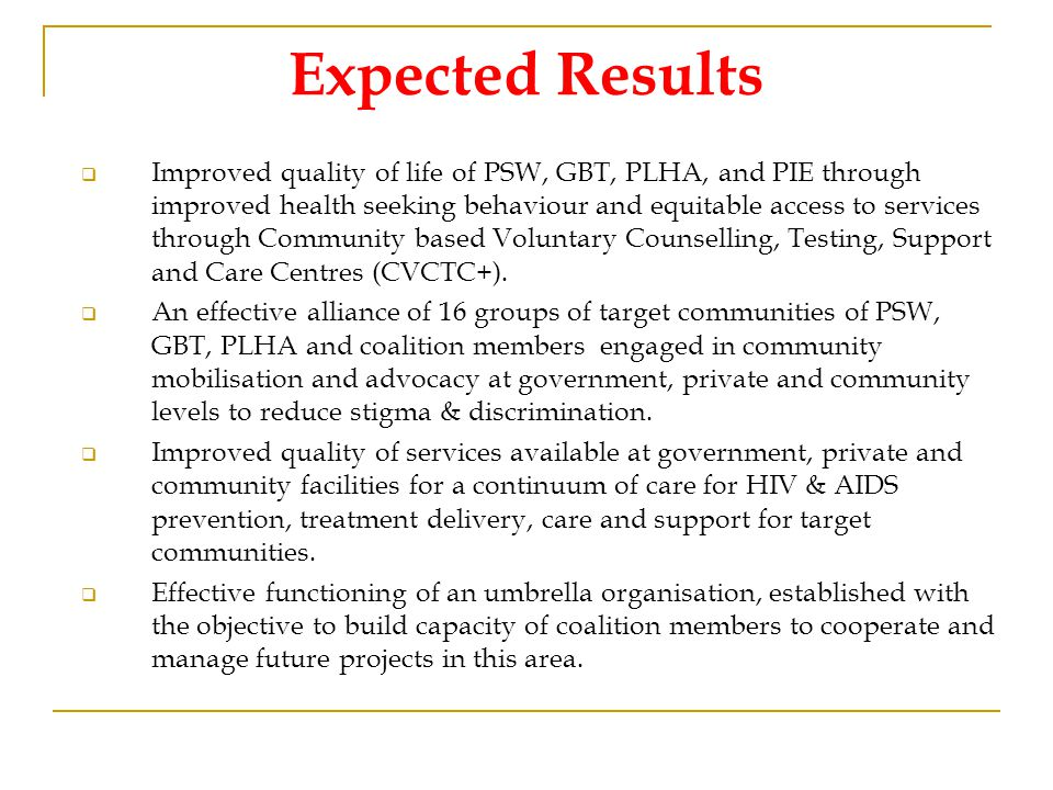 Expected Results  Improved quality of life of PSW, GBT, PLHA, and PIE through improved health seeking behaviour and equitable access to services through Community based Voluntary Counselling, Testing, Support and Care Centres (CVCTC+).
