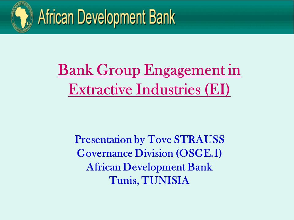 Bank Group Engagement in Extractive Industries (EI) Presentation by Tove STRAUSS Governance Division (OSGE.1) African Development Bank Tunis, TUNISIA