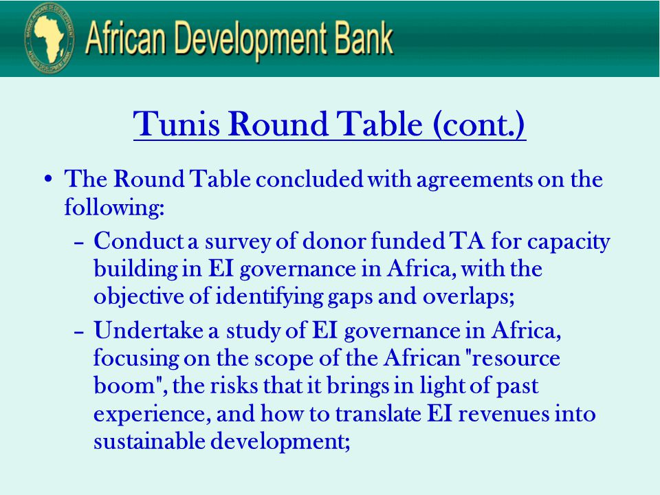 Tunis Round Table (cont.) The Round Table concluded with agreements on the following: –Conduct a survey of donor funded TA for capacity building in EI governance in Africa, with the objective of identifying gaps and overlaps; –Undertake a study of EI governance in Africa, focusing on the scope of the African resource boom , the risks that it brings in light of past experience, and how to translate EI revenues into sustainable development;