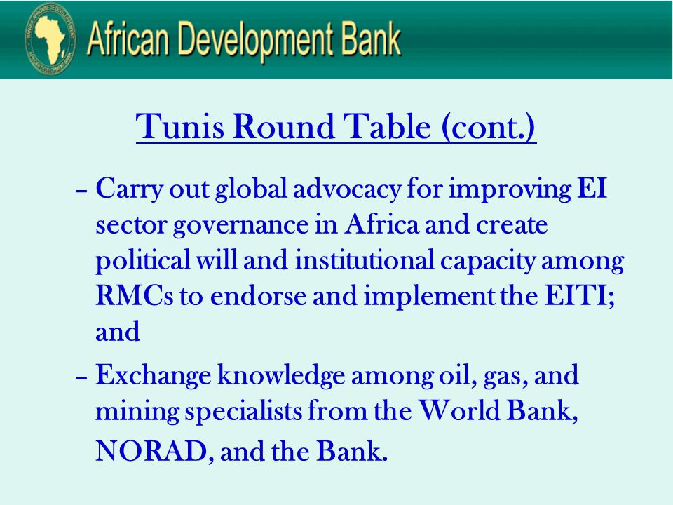 Tunis Round Table (cont.) –Carry out global advocacy for improving EI sector governance in Africa and create political will and institutional capacity among RMCs to endorse and implement the EITI; and –Exchange knowledge among oil, gas, and mining specialists from the World Bank, NORAD, and the Bank.