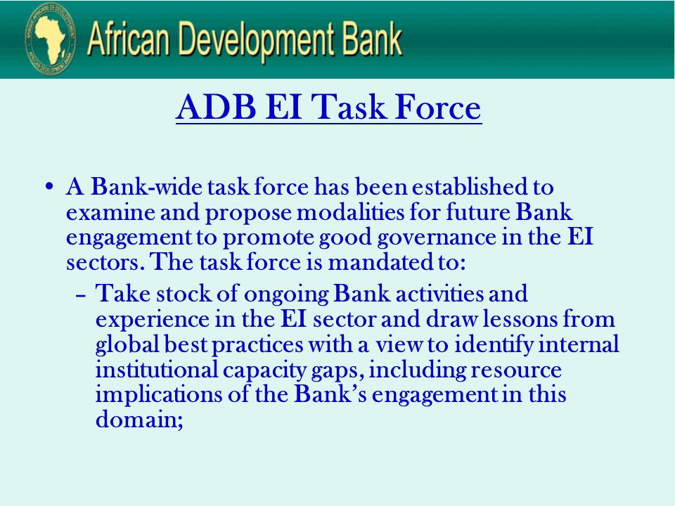 ADB EI Task Force (cont.) –Advise Senior Management on recommended scope and scale of Bank engagement in the EI sectors, including strategies for creating political will to improve transparency and accountability, and provision of assistance to RMCs that demonstrate political will but lack implementation capacity.