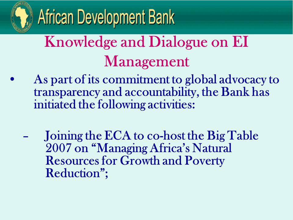 Knowledge and Dialogue on EI Management As part of its commitment to global advocacy to transparency and accountability, the Bank has initiated the following activities: –Joining the ECA to co-host the Big Table 2007 on Managing Africa's Natural Resources for Growth and Poverty Reduction ;