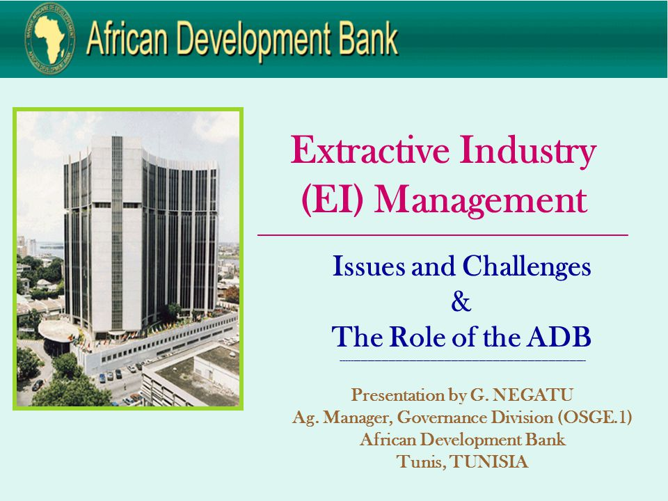 Extractive Industry (EI) Management ____________________________________________________________ Issues and Challenges & The Role of the ADB --------------------------------------------------------------------------------------------------------- Presentation by G.