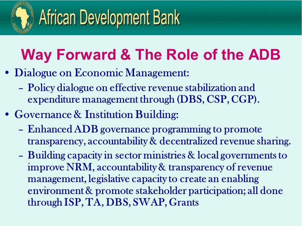 Way Forward & The Role of the ADB Dialogue on Economic Management: –Policy dialogue on effective revenue stabilization and expenditure management through (DBS, CSP, CGP).