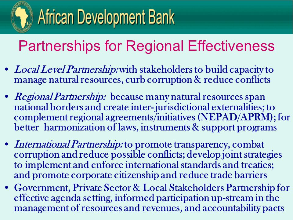 Partnerships for Regional Effectiveness Local Level Partnership: with stakeholders to build capacity to manage natural resources, curb corruption & reduce conflicts Regional Partnership: because many natural resources span national borders and create inter- jurisdictional externalities; to complement regional agreements/initiatives (NEPAD/APRM); for better harmonization of laws, instruments & support programs International Partnership: to promote transparency, combat corruption and reduce possible conflicts; develop joint strategies to implement and enforce international standards and treaties; and promote corporate citizenship and reduce trade barriers Government, Private Sector & Local Stakeholders Partnership for effective agenda setting, informed participation up-stream in the management of resources and revenues, and accountability pacts