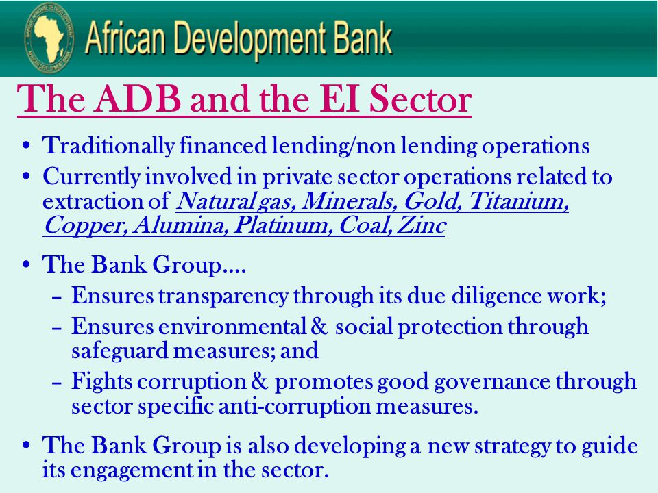 The ADB and the EI Sector Traditionally financed lending/non lending operations Currently involved in private sector operations related to extraction of Natural gas, Minerals, Gold, Titanium, Copper, Alumina, Platinum, Coal, Zinc The Bank Group….