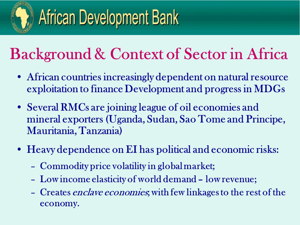Background & Context of Sector in Africa African countries increasingly dependent on natural resource exploitation to finance Development and progress in MDGs Several RMCs are joining league of oil economies and mineral exporters (Uganda, Sudan, Sao Tome and Principe, Mauritania, Tanzania) Heavy dependence on EI has political and economic risks: –Commodity price volatility in global market; –Low income elasticity of world demand – low revenue; –Creates enclave economies; with few linkages to the rest of the economy.