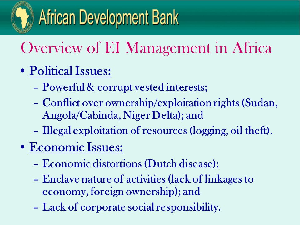 Overview of EI Management in Africa Political Issues: –Powerful & corrupt vested interests; –Conflict over ownership/exploitation rights (Sudan, Angola/Cabinda, Niger Delta); and –Illegal exploitation of resources (logging, oil theft).